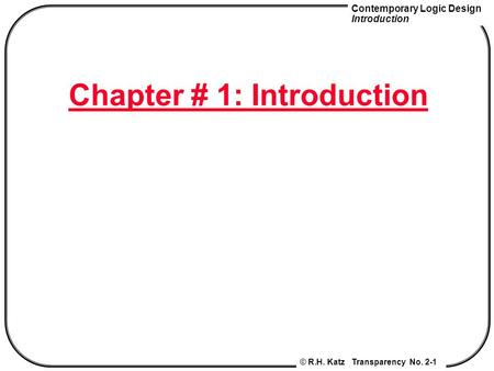 Contemporary Logic Design Introduction © R.H. Katz Transparency No. 2-1 Chapter # 1: Introduction.