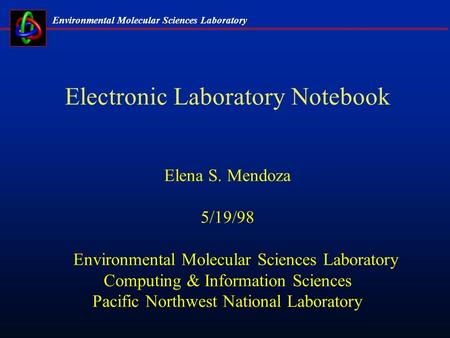 Environmental Molecular <strong>Sciences</strong> Laboratory Electronic Laboratory Notebook Elena S. Mendoza 5/19/98 Environmental Molecular <strong>Sciences</strong> Laboratory <strong>Computing</strong>.