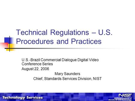 Technical Regulations – U.S. Procedures and Practices U.S.-Brazil Commercial Dialogue Digital Video Conference Series August 22, 2006 Mary Saunders Chief,