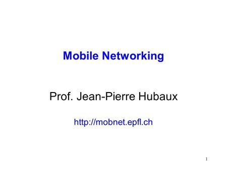 1 Mobile Networking Prof. Jean-Pierre Hubaux