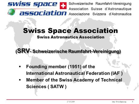 27.03.2009  1 ( SRV - Schweizerische Raumfahrt-Vereinigung) Swiss Space Association Swiss Astronautics Association  Founding member.