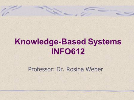 Knowledge-Based Systems INFO612 Professor: Dr. Rosina Weber.