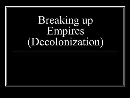Breaking up Empires (Decolonization). The Twentieth Century saw the destruction of many of the long lasting Colonial empires.