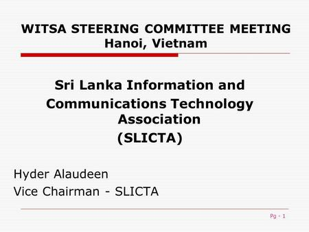 Pg - 1 WITSA STEERING COMMITTEE MEETING Hanoi, Vietnam Sri Lanka Information and Communications Technology Association (SLICTA) Hyder Alaudeen Vice Chairman.