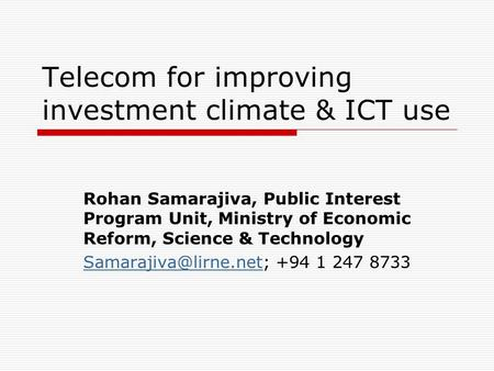 Telecom for improving investment climate & ICT use Rohan Samarajiva, Public Interest Program Unit, Ministry of Economic Reform, Science & Technology