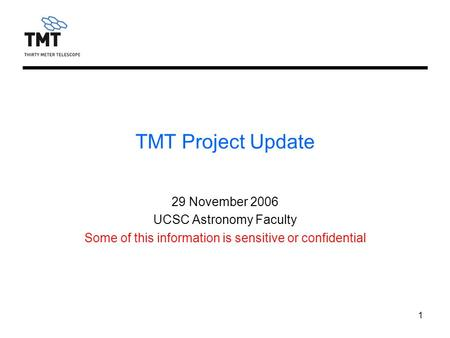 1 TMT Project Update 29 November 2006 UCSC Astronomy Faculty Some of this information is sensitive or confidential.