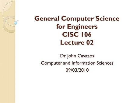 General Computer Science for Engineers CISC 106 Lecture 02 Dr. John Cavazos Computer and Information Sciences 09/03/2010.