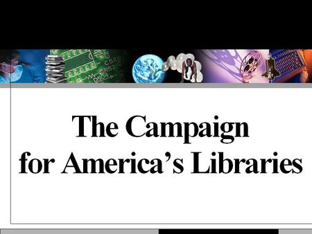 Why This Campaign? Libraries are popular, but taken for granted. Libraries are ubiquitous, but not often visible. Libraries are unique, but facing new.