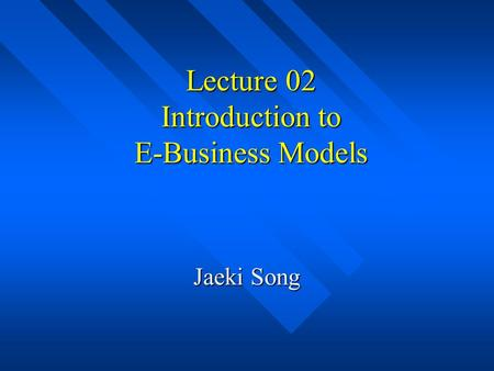 Lecture 02 Introduction to E-Business Models Jaeki Song.