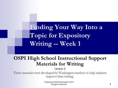 Copyright 2006 Washington OSPI. All rights reserved. 1 Finding Your Way Into a Topic for Expository Writing -- Week 1 OSPI High School Instructional Support.