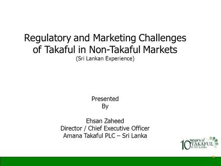 Regulatory and Marketing Challenges of Takaful in Non-Takaful Markets (Sri Lankan Experience) Presented By Ehsan Zaheed Director / Chief Executive Officer.