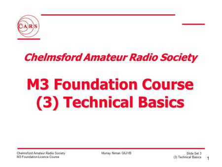 1 Chelmsford Amateur Radio Society M3 Foundation Licence Course Murray Niman G6JYB Slide Set 3 (3) Technical Basics Chelmsford Amateur Radio Society M3.