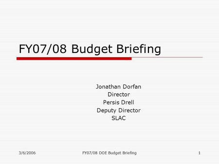 3/6/2006FY07/08 DOE Budget Briefing1 FY07/08 Budget Briefing Jonathan Dorfan Director Persis Drell Deputy Director SLAC.