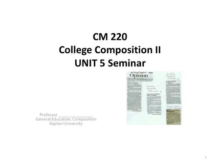 CM 220 College Composition II UNIT 5 Seminar Professor _______________ General Education, Composition Kaplan University 1.