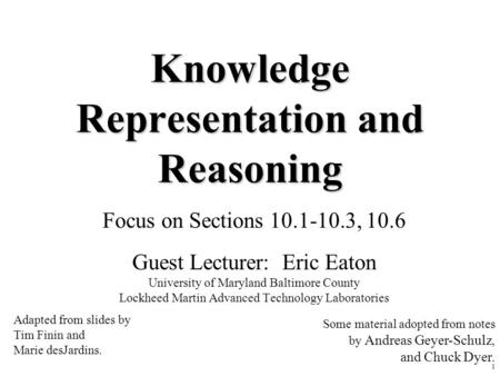 1 Knowledge Representation and Reasoning Focus on Sections 10.1-10.3, 10.6 Guest Lecturer: Eric Eaton University of Maryland Baltimore County Lockheed.
