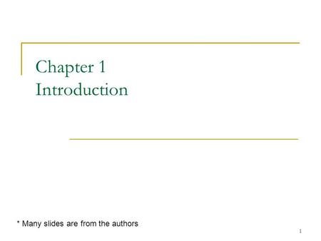 1 Chapter 1 Introduction * Many slides are from the authors.