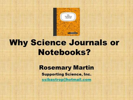 Why Science Journals or Notebooks? Rosemary Martin Supporting Science, Inc.