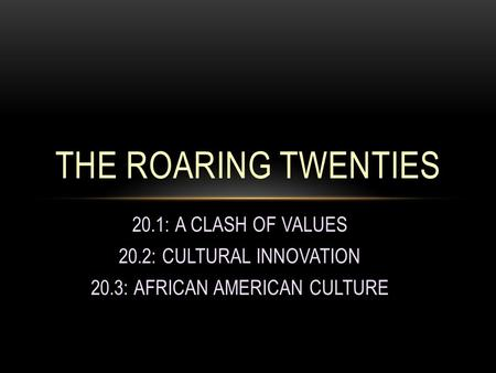 20.1: A CLASH OF VALUES 20.2: CULTURAL INNOVATION 20.3: AFRICAN AMERICAN CULTURE THE ROARING TWENTIES.