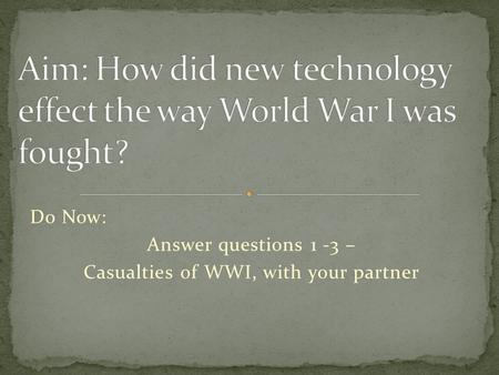 Do Now: Answer questions 1 -3 – Casualties of WWI, with your partner.