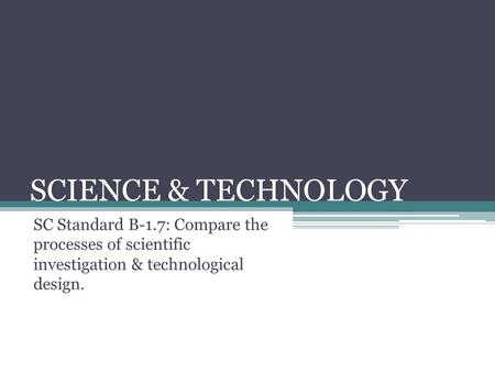 SCIENCE & TECHNOLOGY SC Standard B-1.7: Compare the processes of scientific investigation & technological design.