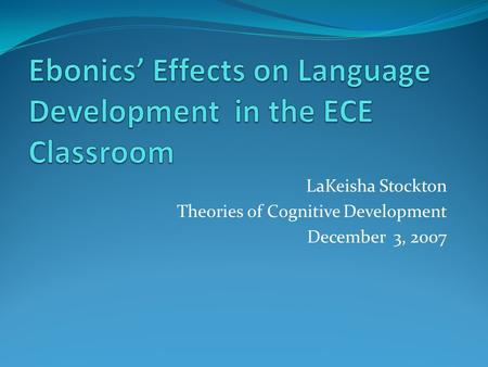 LaKeisha Stockton Theories of Cognitive Development December 3, 2007.