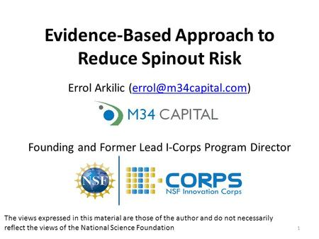 1 Evidence-Based Approach to Reduce Spinout Risk Errol Arkilic Founding and Former Lead I-Corps Program Director.