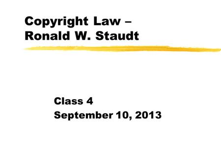 Copyright Law – Ronald W. Staudt Class 4 September 10, 2013.