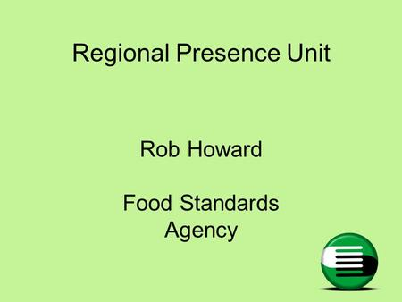 Regional Presence Unit Rob Howard Food Standards Agency.