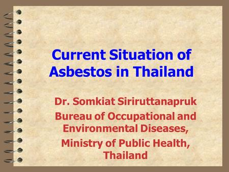 Current Situation of Asbestos in Thailand Dr. Somkiat Siriruttanapruk Bureau of Occupational and Environmental Diseases, Ministry of Public Health, Thailand.