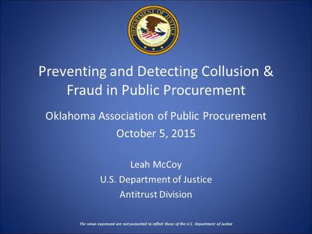 Preventing and Detecting Collusion & Fraud in Public Procurement Oklahoma Association of Public Procurement October 5, 2015 Leah McCoy U.S. Department.