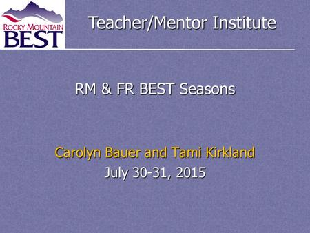Teacher/Mentor Institute RM & FR BEST Seasons Carolyn Bauer and Tami Kirkland July 30-31, 2015.