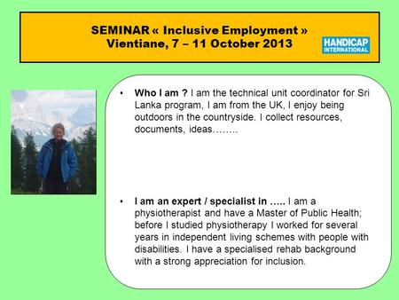 SEMINAR « Inclusive Employment » Vientiane, 7 – 11 October 2013 Who I am ?Who I am ? I am the technical unit coordinator for Sri Lanka program, I am from.