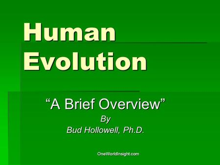 "OneWorldInsight.com Human Evolution ""A Brief Overview"" By Bud Hollowell, Ph.D."
