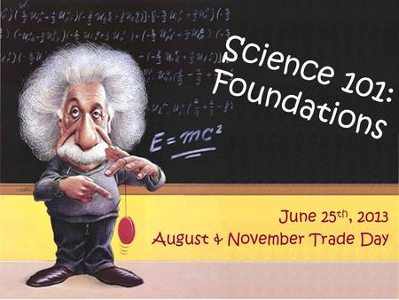 Science 101: Foundations June 25 th, 2013 August & November Trade Day.