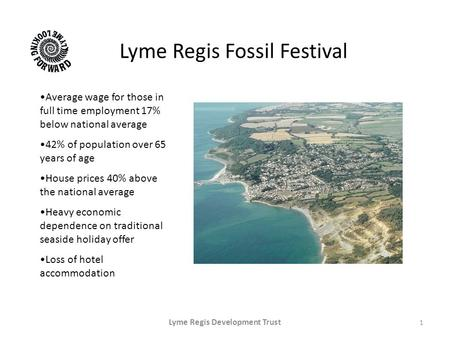 Lyme Regis Fossil Festival 1 Lyme Regis Development Trust Average wage for those in full time employment 17% below national average 42% of population over.