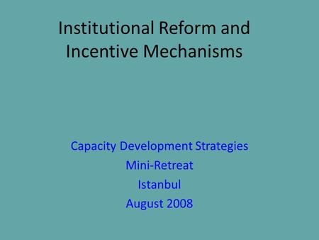 Institutional Reform and Incentive Mechanisms Capacity Development Strategies Mini-Retreat Istanbul August 2008.