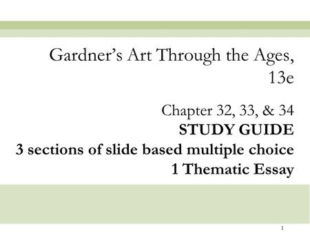 1 Chapter 32, 33, & 34 STUDY GUIDE 3 sections of slide based multiple choice 1 Thematic Essay Gardner's Art Through the Ages, 13e.