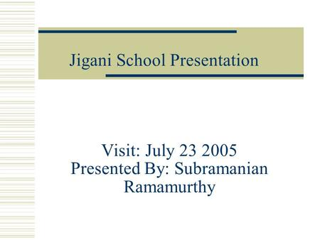 Visit: July 23 2005 Presented By: Subramanian Ramamurthy Jigani School Presentation.