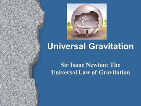 Universal Gravitation Sir Isaac Newton: The Universal Law of Gravitation.