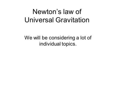 Newton's law of Universal Gravitation We will be considering a lot of individual topics.