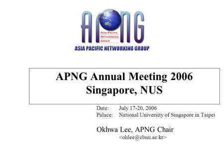 APNG Annual Meeting 2006 Singapore, NUS Date:July 17-20, 2006 Palace:National University of Singapore in Taipei Okhwa Lee, APNG Chair.