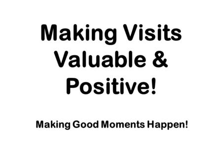Making Visits Valuable & Positive! Making Good Moments Happen!