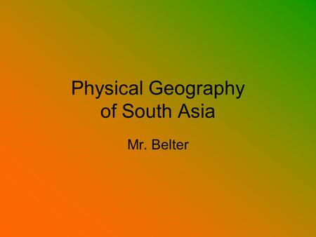 Physical Geography of South Asia Mr. Belter. Landforms and Resources Main Idea The geography of South Asia varies from towering mountains to lowland river.