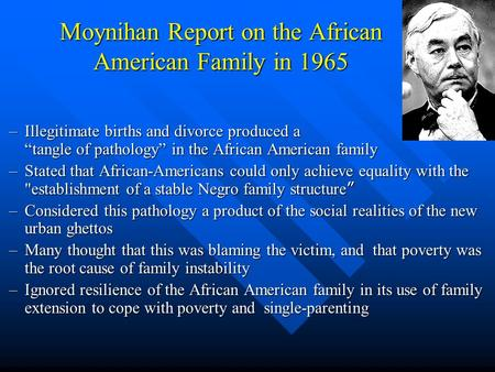 "Moynihan Report on the African American Family in 1965 –Illegitimate births and divorce produced a ""tangle of pathology"" in the African American family."