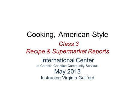 Cooking, American Style Class 3 Recipe & Supermarket Reports International Center at Catholic Charities Community Services May 2013 Instructor: Virginia.