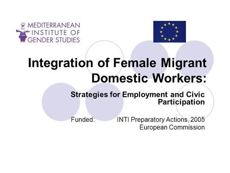 Integration of Female Migrant Domestic Workers: Strategies for Employment and Civic Participation Funded: ΙΝΤΙ Preparatory Actions, 2005 European Commission.