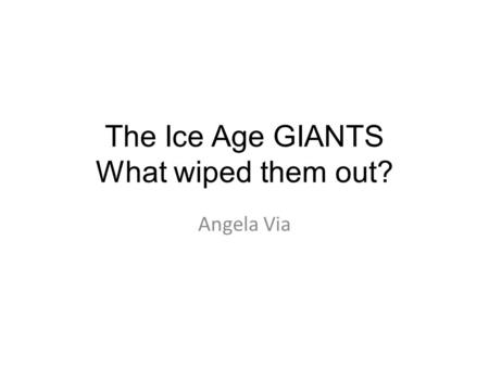 The Ice Age GIANTS What wiped them out? Angela Via.