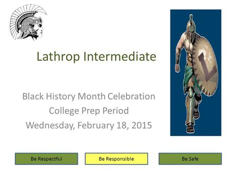 Lathrop Intermediate Black History Month Celebration College Prep Period Wednesday, February 18, 2015 Be RespectfulBe ResponsibleBe Safe.