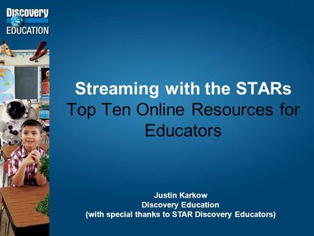Streaming with the STARs Top Ten Online Resources for Educators Justin Karkow Discovery Education (with special thanks to STAR Discovery Educators)