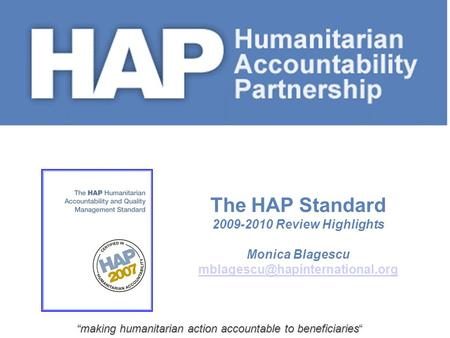 """making humanitarian action accountable to beneficiaries"" The HAP Standard 2009-2010 Review Highlights Monica Blagescu"